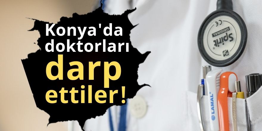 Konya'da doktorlar darp edildi!