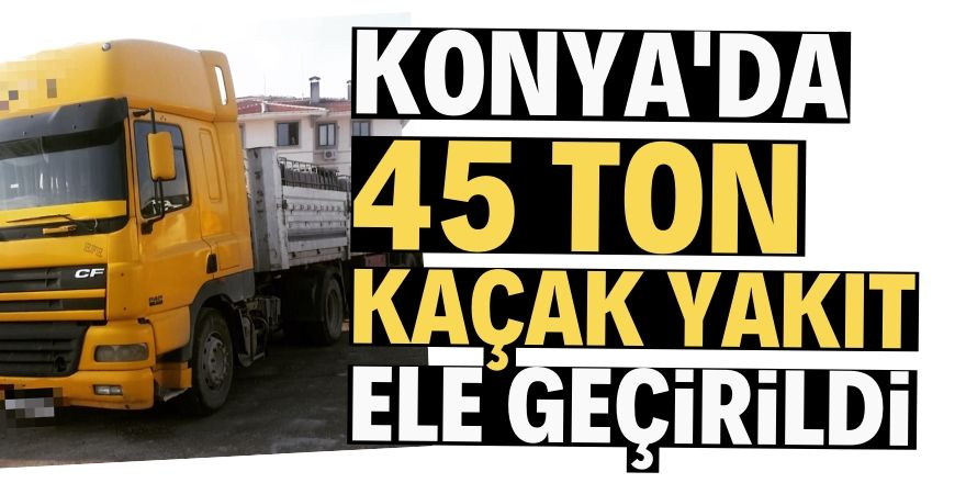 Konya'da 45 ton kaçak akaryakıt ele geçirildi