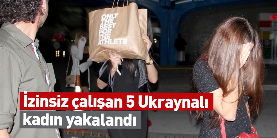 İzinsiz çalışan 5 Ukraynalı kadın yakalandı