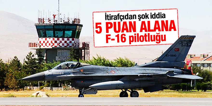 İtirafçıdan Şok İddia: 5 Puan Alana, F-16 Pilotluğu
