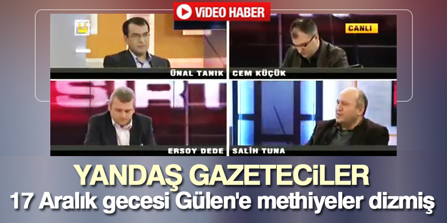 Yandaş gazeteciler 17 Aralık gecese Gülen'e methiyeler dizmiş
