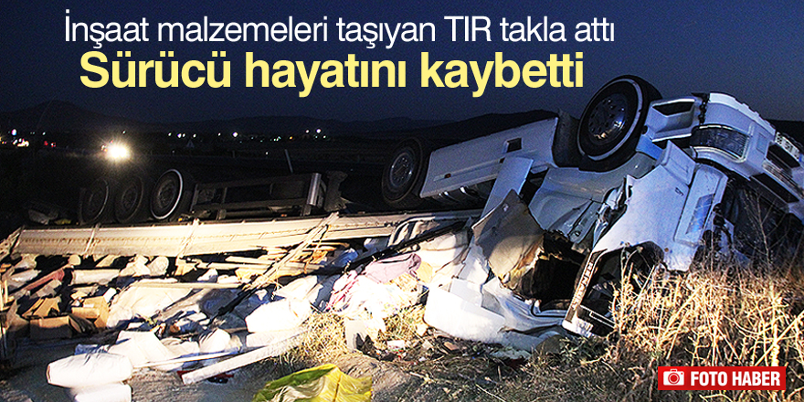 İnşaat malzemeleri taşıyan TIR takla attı: 1 ölü, 1 yaralı