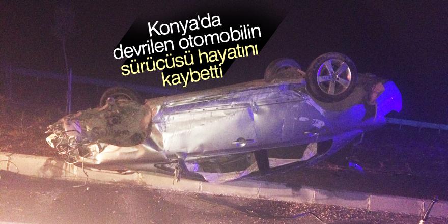 Konya'da devrilen otomobilin sürücüsü hayatını kaybetti