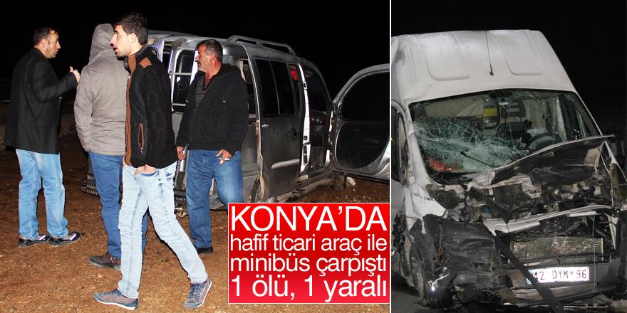 Konya'da hafif ticari araç ile minibüs çarpıştı: 1 ölü, 1 yaralı