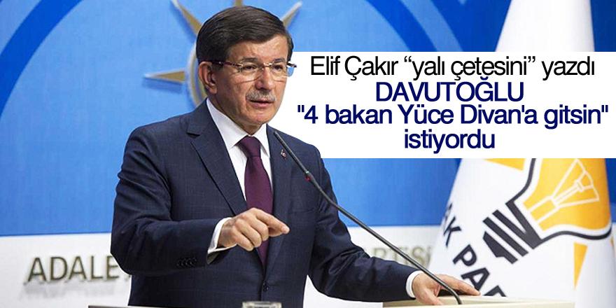 """Davutoğlu """"4 bakan Yüce Divan'a gitsin"""" diyordu"""