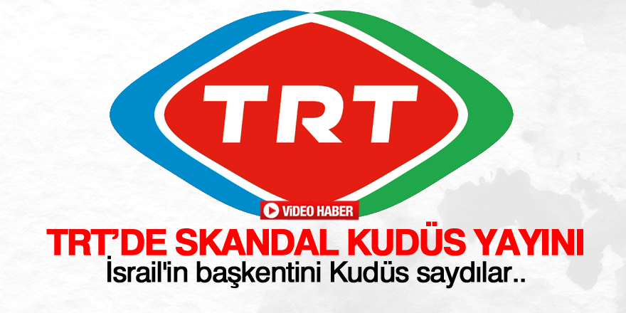 TRT'de skandal Kudüs yayını: İsrail'in başkenti Kudüs...