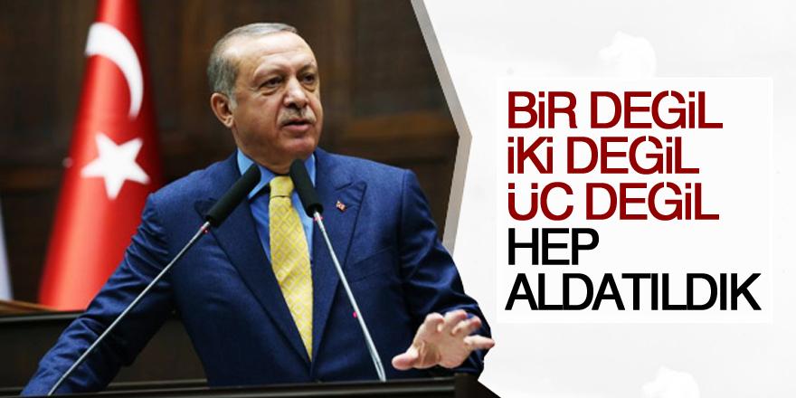 Erdoğan: Bir değil, iki değil, üç değil hep aldatıldık