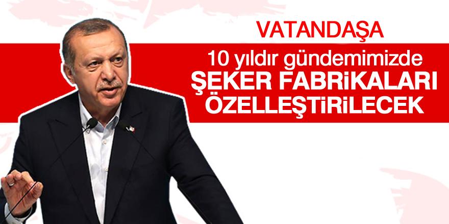 Erdoğan: Şeker fabrikaları özelleştirilecek