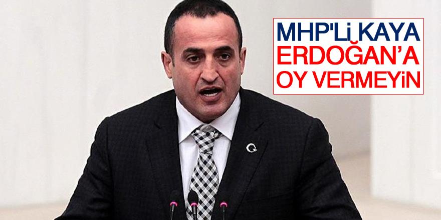 MHP'li Kaya: Erdoğan'a oy vermeyin