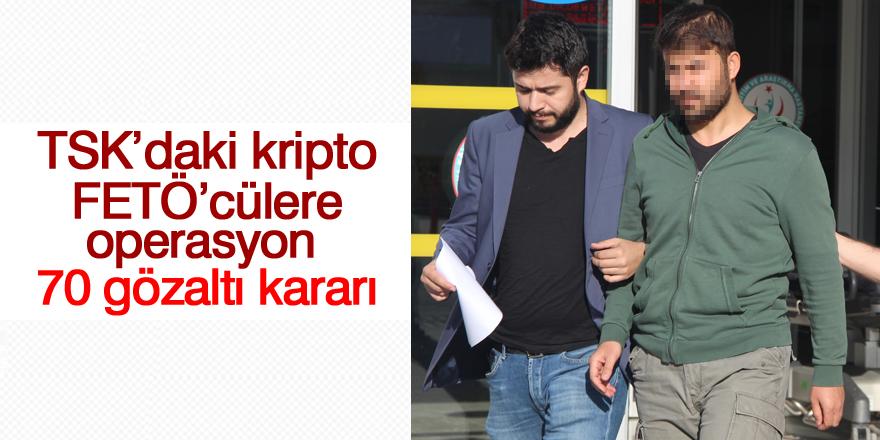 TSK'daki kripto FETÖ'cülere operasyon: 70 gözaltı kararı