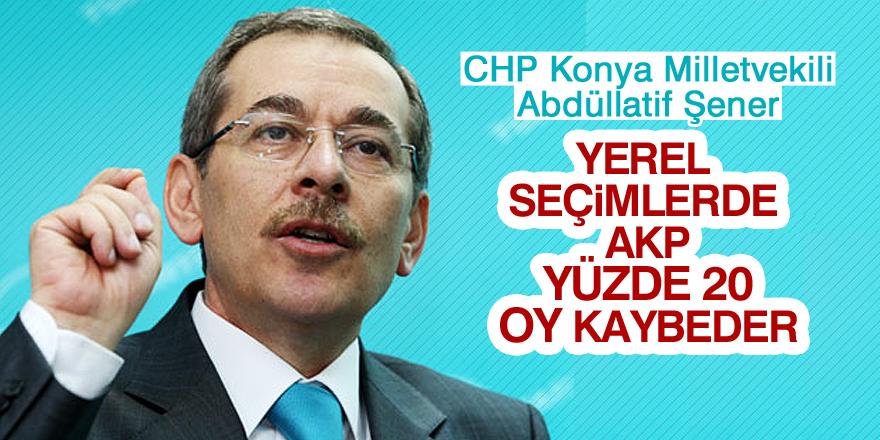 CHP Milletvekili Abdüllatif Şener: AKP yüzde 20 kaybeder