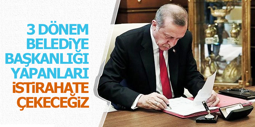 Erdoğan: Belediye başkanlarını dinlenmeye çekeceğiz