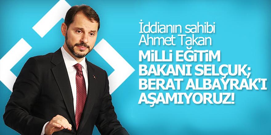 Milli Eğitim Bakanı Selçuk; Berat Albayrak'ı aşamıyoruz!