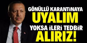"""Erdoğan: """"Gönüllü ev karantinasına girin"""""""