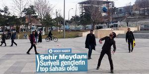 Şehir Meydanı Suriyeli gençlerin top sahası oldu