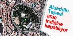 Alaaddin Tepesi araç trafiğine kapatılıyor